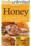 Honey: The Honey Miracle - Discover These Mind Blowing Uses of Natural Honey to Heal, Cure, and Beautify (Everything You Need to Know about Honey to Drastically Improve Your Health)