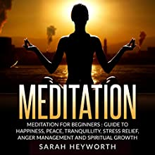 Meditation: Meditation for Beginners: Guide to Happiness, Peace, Tranquility, Stress Relief, Anger Management and Spiritual Growth (Spirituality Journey, Book 2) Audiobook by Sarah Heyworth Narrated by Siiri Scott