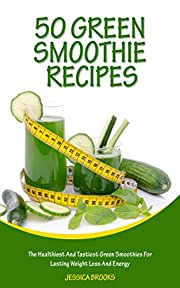 Green Smoothies: 50 Green Smoothie Recipes: The Healthiest And Tastiest Green Smoothies For Lasting Weight Loss And Energy (Smoothies, Vegetarian, Vegan, ... Recipes, Juicing, Smoothie Cookbook Book 1)