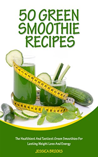 Green Smoothies: 50 Green Smoothie Recipes: The Healthiest And Tastiest Green Smoothies For Lasting Weight Loss And Energy (Smoothies, Vegetarian, Vegan, ... Smoothie Recipes, Juicing Book 1) by Jessica Brooks