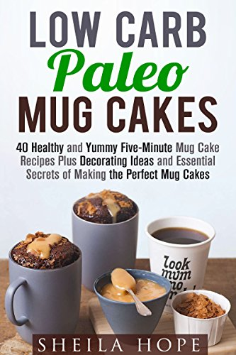 Low Carb Paleo Mug Cakes: Over 40 Healthy and Yummy Five-Minute Mug Cake Recipes Plus Decorating Ideas and Essential Secrets of Making the Perfect Mug Cakes (Low Carb & Microwave Meals) by Sheila Hope