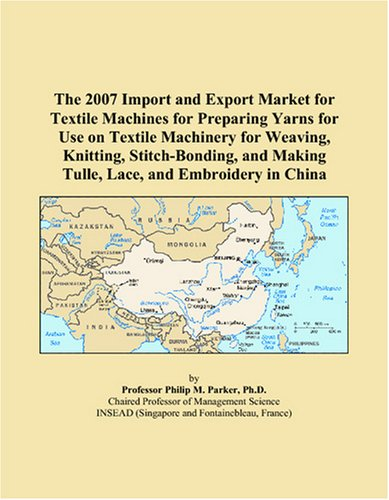 The 2007 Import and Export Market for Textile Machines for Preparing Yarns for Use on Textile Machinery for Weaving, Knitting, Stitch-Bonding, and Making Tulle, Lace, and Embroidery in China