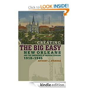 Creating the Big Easy: New Orleans And the Emergence of Modern Tourism, 1918-1945 Anthony J. Stanonis