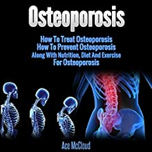 Osteoporosis: How to Treat Osteoporosis, How to Prevent Osteoporosis, Along with Nutrition, Diet and Exercise for Osteoporosis Audiobook by Ace McCloud Narrated by Joshua Mackey