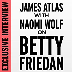 Exclusive Interview: James Atlas with Naomi Wolf on Betty Friedan | [Naomi Wolf]