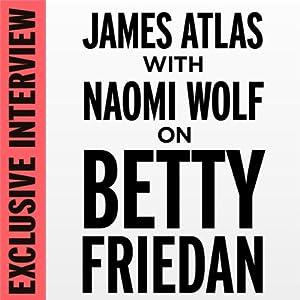 Exclusive Interview: James Atlas with Naomi Wolf on Betty Friedan | [Naomi Wolf]