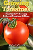 Growing Tomatoes: Your Guide to Growing Delicious Tomatoes at Home