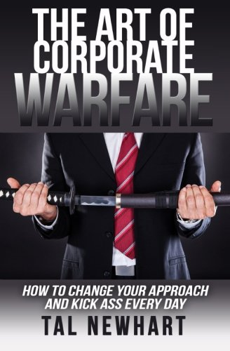 The Art of Corporate Warfare: How to Change Your Approach and Kick Ass Every Day