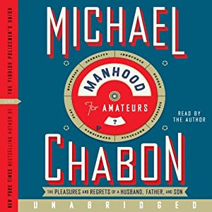 Manhood for Amateurs: The Pleasures and Regrets of a Husband, Father, and Son | [Michael Chabon]