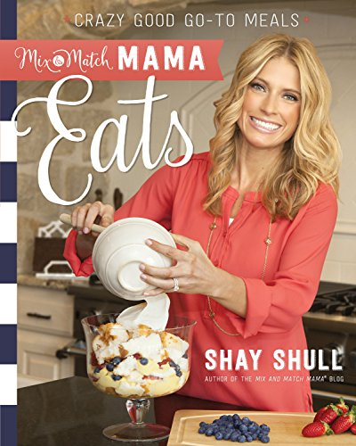 Mix-and-Match Mama Eats: Crazy Good Go-To Meals by Shay Shull