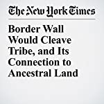 Border Wall Would Cleave Tribe, and Its Connection to Ancestral Land | Fernanda Santos