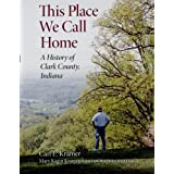This Place We Call Home: A History of Clark County, Indiana (Quarry Books) ~ Carl E. Kramer