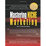 Mastering Niche Marketing: A Definitive Guide to Profiting From Ideas in a Competitive Market ~ Eric V. Van Der Hope