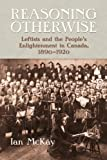 Reasoning Otherwise: Leftists and the People's Enlightenment in Canada, 1890-1920