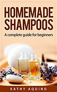 Homemade Shampoos: A Complete Guide For Beginners (Homemade Body Care Book 1)