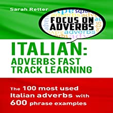 Italian: Adverbs Fast Track Learning: The 100 Most Used Italian Adverbs with 600 Phrase Examples Audiobook by Sarah Retter Narrated by Diane Sintich