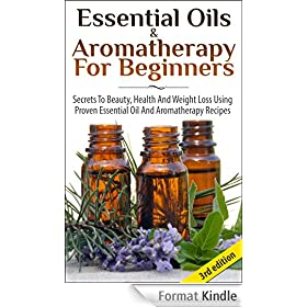 Essential Oils & Aromatherapy for Beginners 3rd Edition: Secrets to Beauty, Health and Weight Loss Using Proven Essential Oil and Aromatherapy Recipes ... Fitness & Health, Beauty) (English Edition)