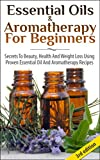 Essential Oils & Aromatherapy for Beginners 3rd Edition: Secrets to Beauty, Health and Weight Loss Using Proven Essential Oil and Aromatherapy Recipes ... Oils for Fitness & Health, Beauty)