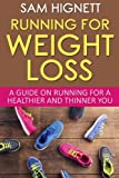 Running For Weight Loss: A Guide on Running for a Healthier and Thinner You (Running, Weight Loss, Diet, Health, Fitness, Marathon Training, Running for Weight Loss, Paleo) (Volume 1)