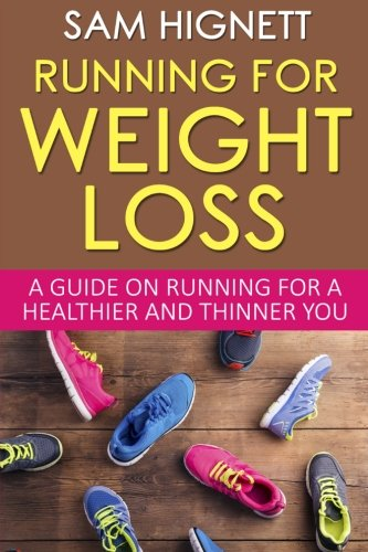 Running For Weight Loss: A Guide on Running for a Healthier and Thinner You (Running, Weight Loss, Diet, Health, Fitness