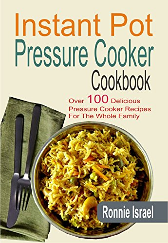 Instant Pot Pressure Cooker Cookbook: Over 100 Delicious Pressure Cooker Recipes For The Whole Family by Ronnie Israel