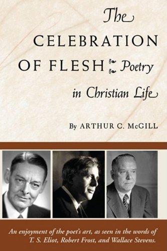 The Celebration of the Flesh: Poetry in Christian Life, ARTHUR C. MCGILL
