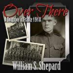 Over There: A Doughboy in France 1918 | William S. Shepard
