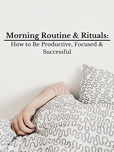 Morning Routine & Rituals: How to Be Productive, Focused & Successful