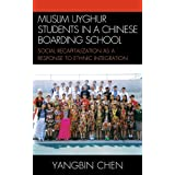 Muslim Uyghur Students in a Chinese Boarding School: Social Recapitalization as a Response to Ethnic Integration (Emerging Perspectives on Education in China)