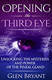 Opening the Third Eye: Unlocking the Mysteries and Power of the Pineal Gland (Pineal Gland, Third Eye, Awakening, Spirituality)