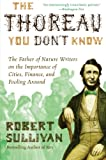 The Thoreau You Don't Know: The Father of Nature Writers on the Importance of Cities, Finance, and Fooling Around (0061710326) by Sullivan, Robert