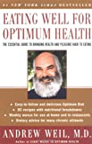 Eating Well for Optimum Health: The Essential Guide to Bringing Health and Pleasure Back to Eating (0060959584) by Weil, Andrew