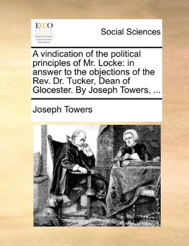 A vindication of the political principles of Mr. Locke: in answer to the objections of the Rev. Dr. Tucker, Dean of Glocester. By Joseph Towers, ...