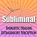 Subliminal Energetic Healing: Extra Sensory Perception Geomancy Meditation Subliminal Binural Solfeggio Harmonics Speech by Subliminal Hypnosis Narrated by Joel Thielke