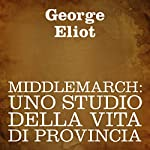 Middlemarch [Italian Edition]: Uno studio della vita di provincia [A Study of Provincial Life]   George Eliot