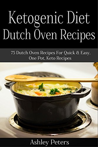 Ketogenic Diet Dutch Oven Recipes:  75 Dutch Oven Recipes For Quick & Easy, One Pot, Keto Recipes: Ketogenic Diet for Weight Loss, by Ashley Peters