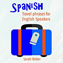 Spanish: Travel Phrases for English Speakers: The Most Useful 1,000 Phrases to Get Around When Travelling in Spanish Speaking Countries Audiobook by Sarah Retter Narrated by Claudia R. Barrett
