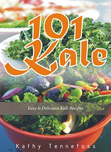 101 Kale: Easy & Delicious Kale Recipes by Kathy Tennefoss