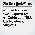 Ahmad Rahami Was Inspired by Al-Qaida and ISIS, His Notebook Suggests | Marc Santora,Rukmini Callimachi,Adam Goldman