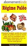 Régime Paléo - Comment maigrir, perdre du ventre, perdre du poids et avoir le ventre plat; tout en contrôlant votre intolérance alimentaire avec un régime sans gluten et recette sans gluten