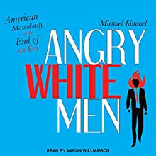 Angry White Men: American Masculinity at the End of an Era Audiobook by Michael Kimmel Narrated by Aaron Williamson
