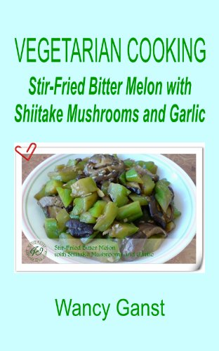 Vegetarian Cooking: Stir-Fried Bitter Melon With Shiitake Mushrooms And Garlic (Vegetarian Cooking - Vegetables And Fruits Book 1)