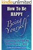 """How To Be Happy Being Yourself: Experiencing Life Your Way Without Being A """"Bitch"""""""