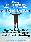 Easy EFT Techniques Anyone Can Do to Feel Better: How You Can Let Go of the Pain and Baggage and Start Healing