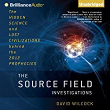The Source Field Investigations: The Hidden Science and Lost Civilizations behind the 2012 Prophecies (       UNABRIDGED) by David Wilcock Narrated by David Wilcock