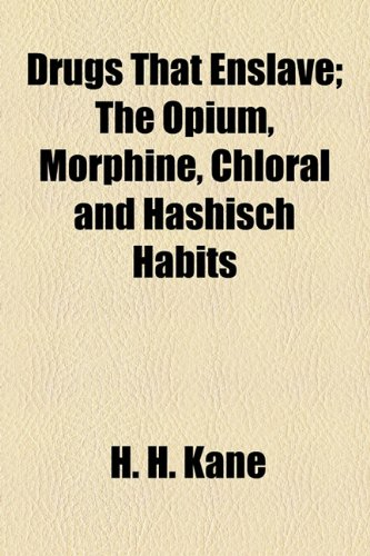 Drugs That Enslave; The Opium, Morphine, Chloral and Hashisch Habits