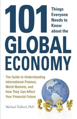 101 Things Everyone Needs to Know about the Global Economy: The Guide to Understanding International Finance, World Markets, and How They Can Affect ... Future (101 Things Everyone Needs/Know)