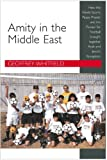 Amity in the Middle East: How the World Sports Peace Project And the Passion for Football Brought Together Arab And Jewish...