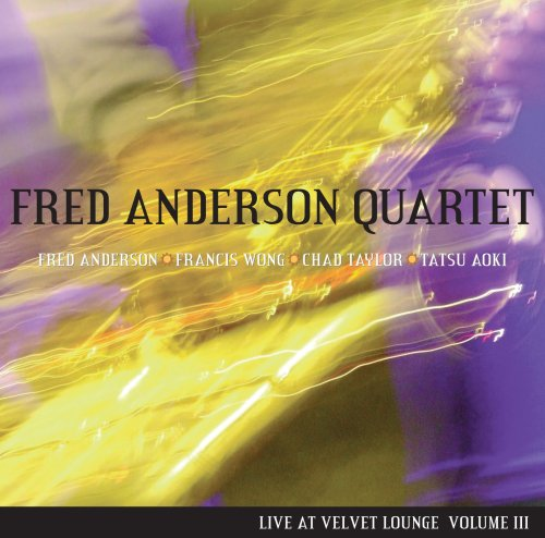 Fred Anderson Quartet - Live at Velvet Lounge Volume III by Fred Anderson, Francis Wong, Chad Taylor and Tatsu Aoki