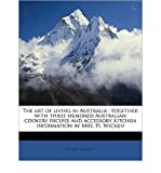 img - for The Art of Living in Australia: Together with Three Hundred Australian Cookery Recipes and Accessory Kitchen Information by Mrs. H. Wicken (Paperback) - Common book / textbook / text book